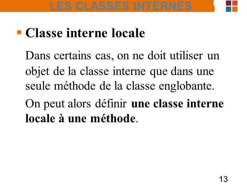 13 Classe interne locale Dans certains cas, on ne doit utiliser un objet de la classe interne que dans une seule méthode de la classe englobante. On p