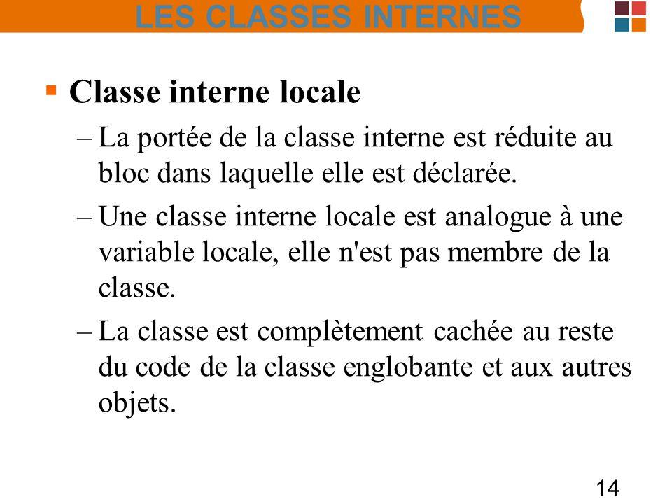 14 Classe interne locale –La portée de la classe interne est réduite au bloc dans laquelle elle est déclarée. –Une classe interne locale est analogue
