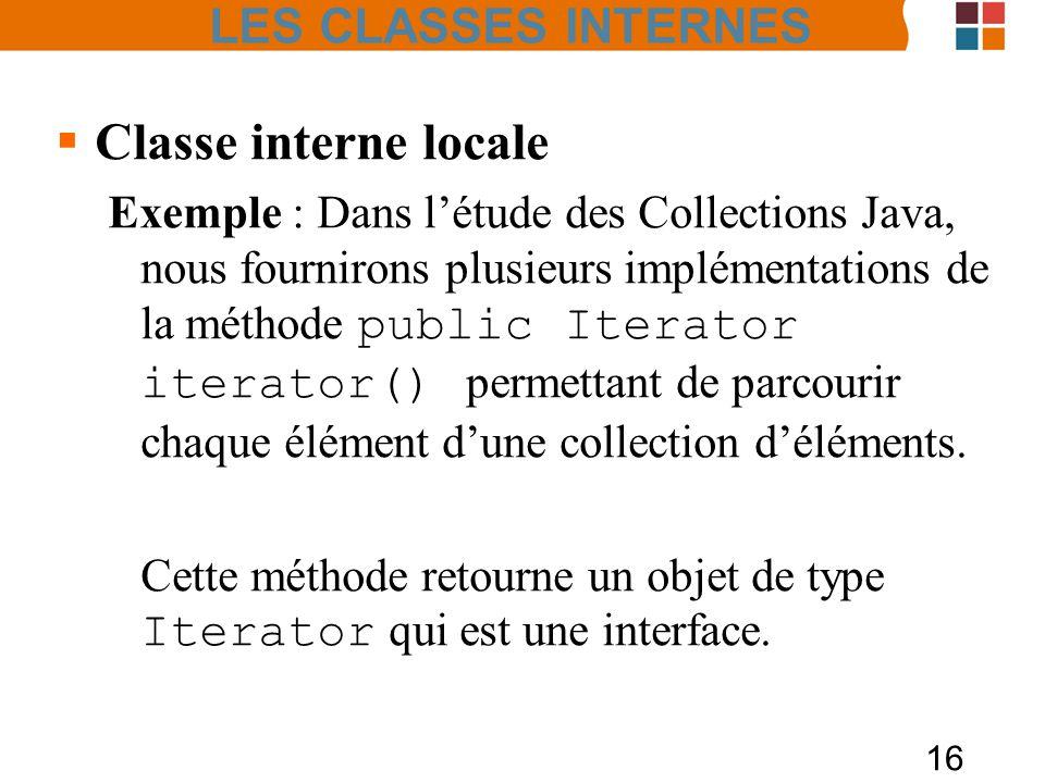 16 Classe interne locale Exemple : Dans létude des Collections Java, nous fournirons plusieurs implémentations de la méthode public Iterator iterator() permettant de parcourir chaque élément dune collection déléments.