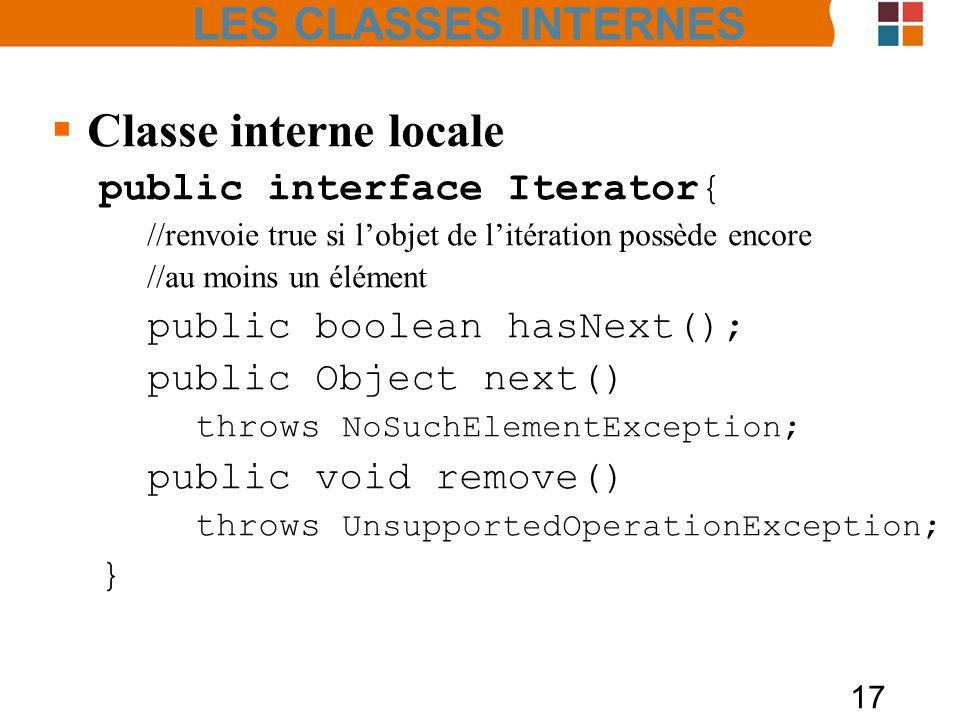 17 Classe interne locale public interface Iterator{ //renvoie true si lobjet de litération possède encore //au moins un élément public boolean hasNext(); public Object next() throws NoSuchElementException ; public void remove() throws UnsupportedOperationException ; } LES CLASSES INTERNES
