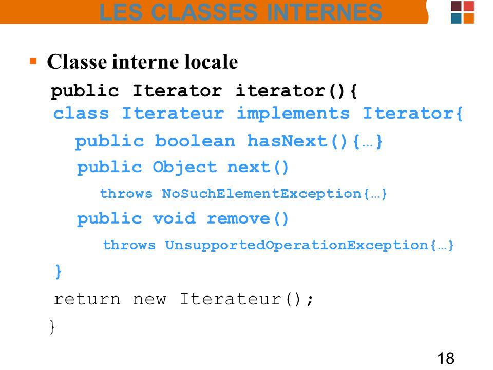 18 Classe interne locale public Iterator iterator(){ class Iterateur implements Iterator{ public boolean hasNext(){…} public Object next() throws NoSuchElementException{…} public void remove() throws UnsupportedOperationException{…} } return new Iterateur(); } LES CLASSES INTERNES