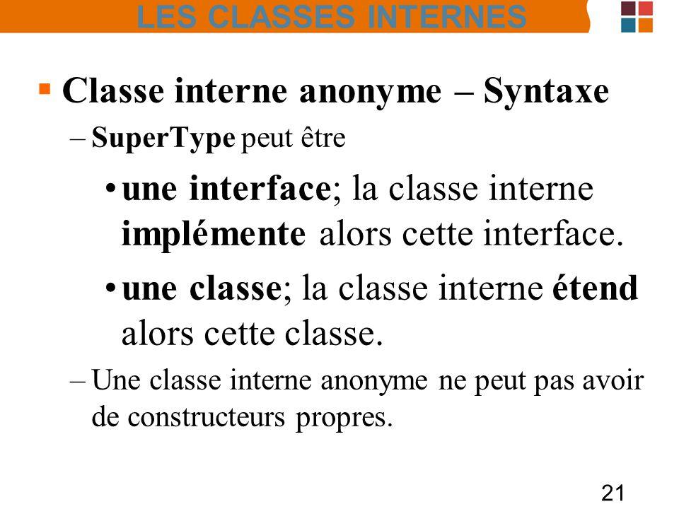 21 Classe interne anonyme – Syntaxe –SuperType peut être une interface; la classe interne implémente alors cette interface. une classe; la classe inte