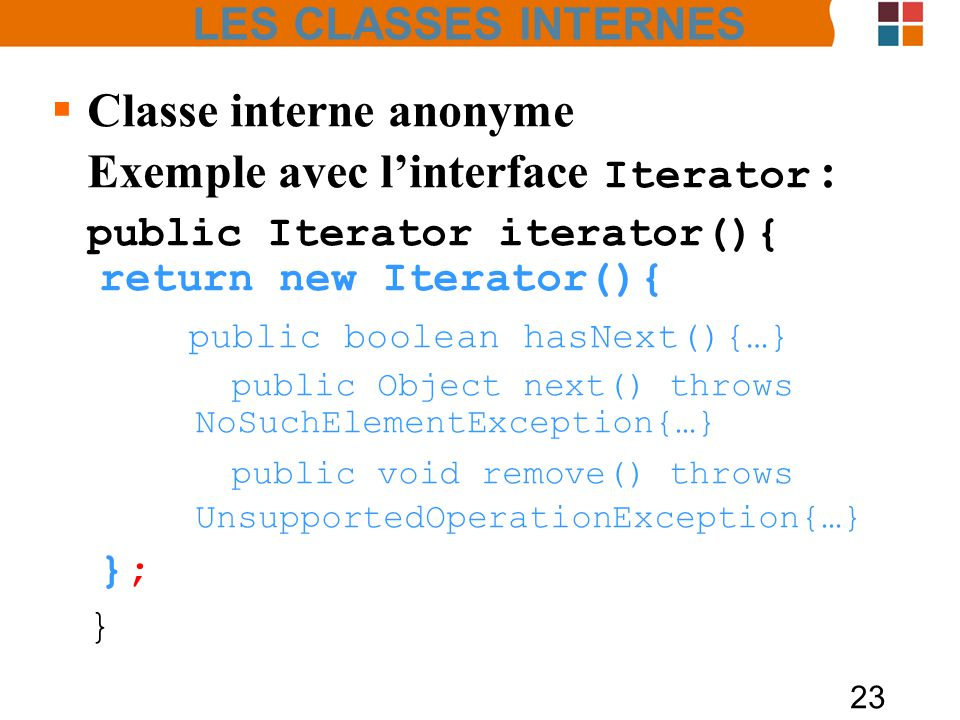 23 Classe interne anonyme Exemple avec linterface Iterator : public Iterator iterator(){ return new Iterator(){ public boolean hasNext(){…} public Obj