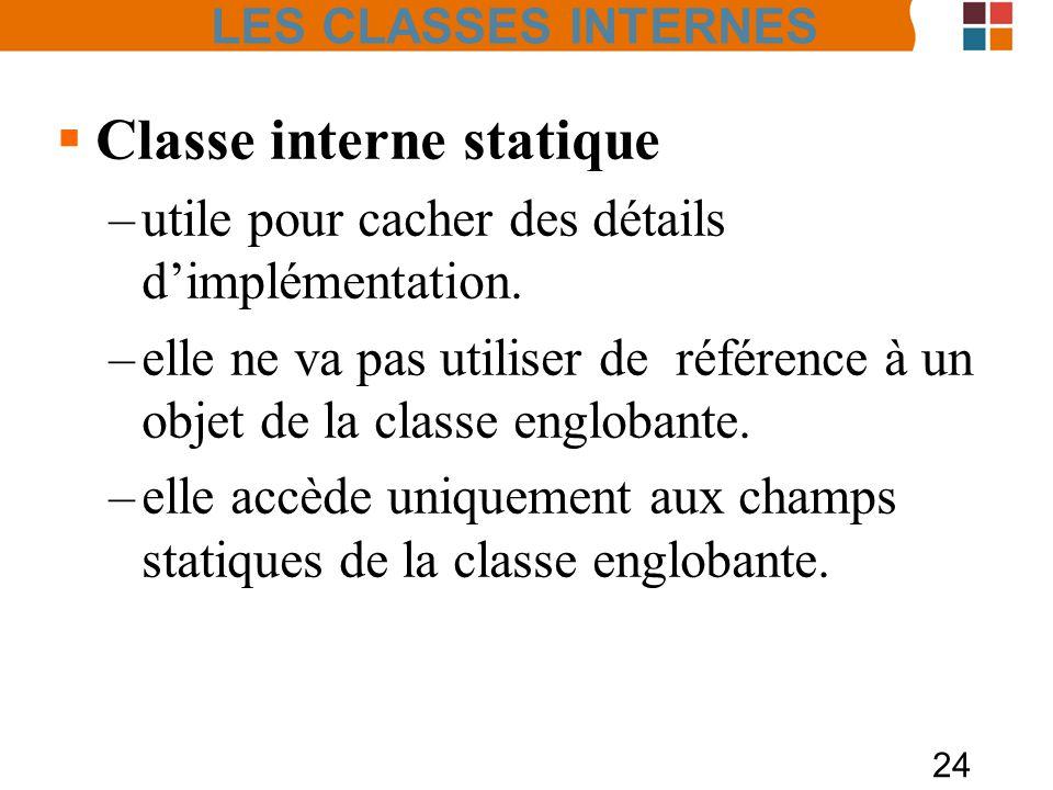 24 Classe interne statique –utile pour cacher des détails dimplémentation. –elle ne va pas utiliser de référence à un objet de la classe englobante. –