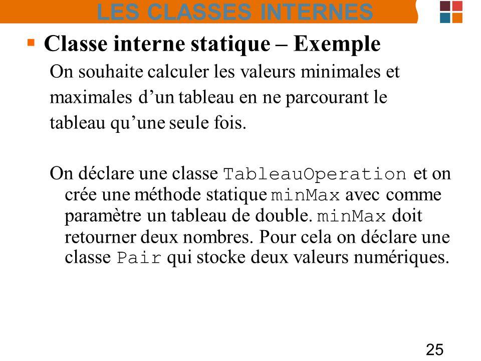 25 Classe interne statique – Exemple On souhaite calculer les valeurs minimales et maximales dun tableau en ne parcourant le tableau quune seule fois.