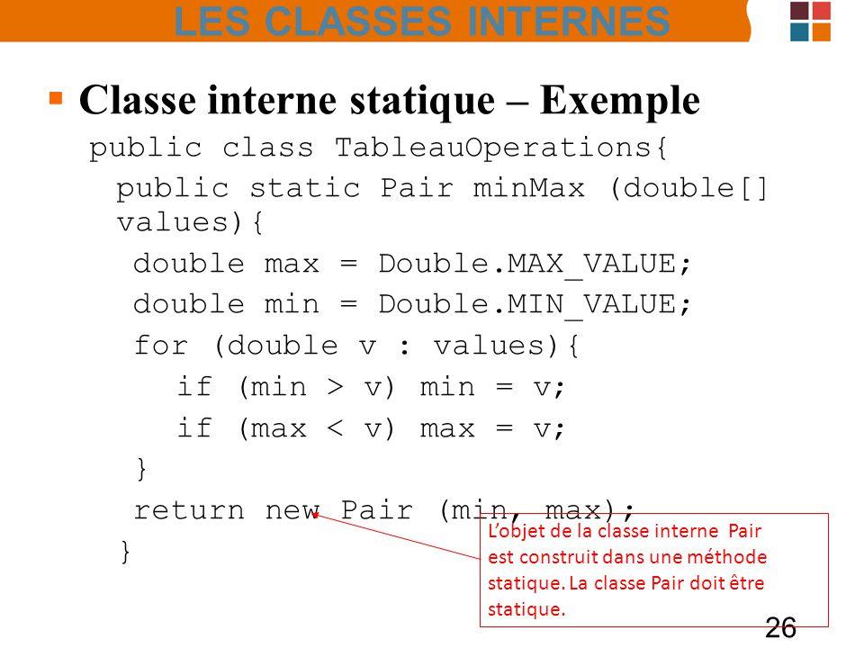 26 Classe interne statique – Exemple public class TableauOperations{ public static Pair minMax (double[] values){ double max = Double.MAX_VALUE; double min = Double.MIN_VALUE; for (double v : values){ if (min > v) min = v; if (max < v) max = v; } return new Pair (min, max); } Lobjet de la classe interne Pair est construit dans une méthode statique.