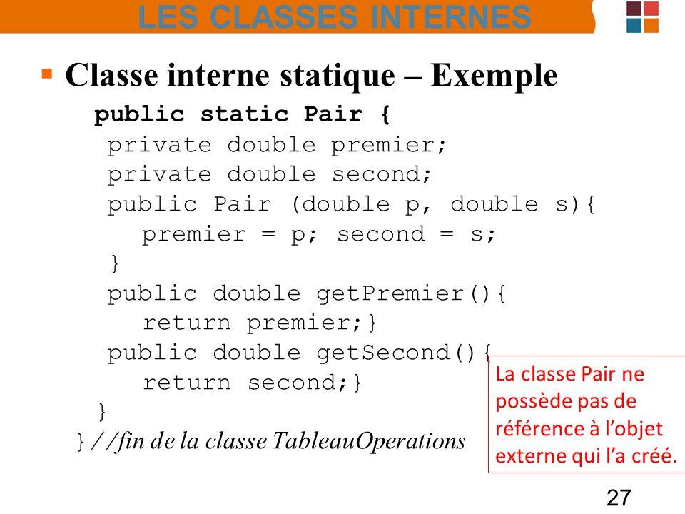 27 Classe interne statique – Exemple public static Pair { private double premier; private double second; public Pair (double p, double s){ premier = p; second = s; } public double getPremier(){ return premier;} public double getSecond(){ return second;} } }// fin de la classe TableauOperations La classe Pair ne possède pas de référence à lobjet externe qui la créé.