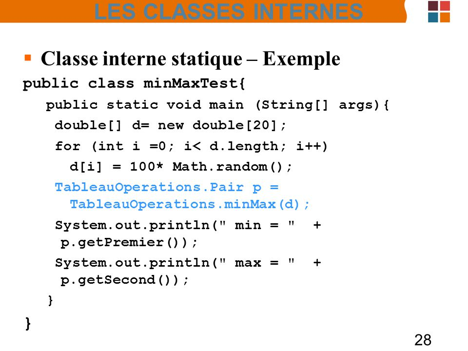 28 Classe interne statique – Exemple public class minMaxTest{ public static void main (String[] args){ double[] d= new double[20]; for (int i =0; i< d.length; i++) d[i] = 100* Math.random(); TableauOperations.Pair p = TableauOperations.minMax(d); System.out.println( min = + p.getPremier()); System.out.println( max = + p.getSecond()); } LES CLASSES INTERNES