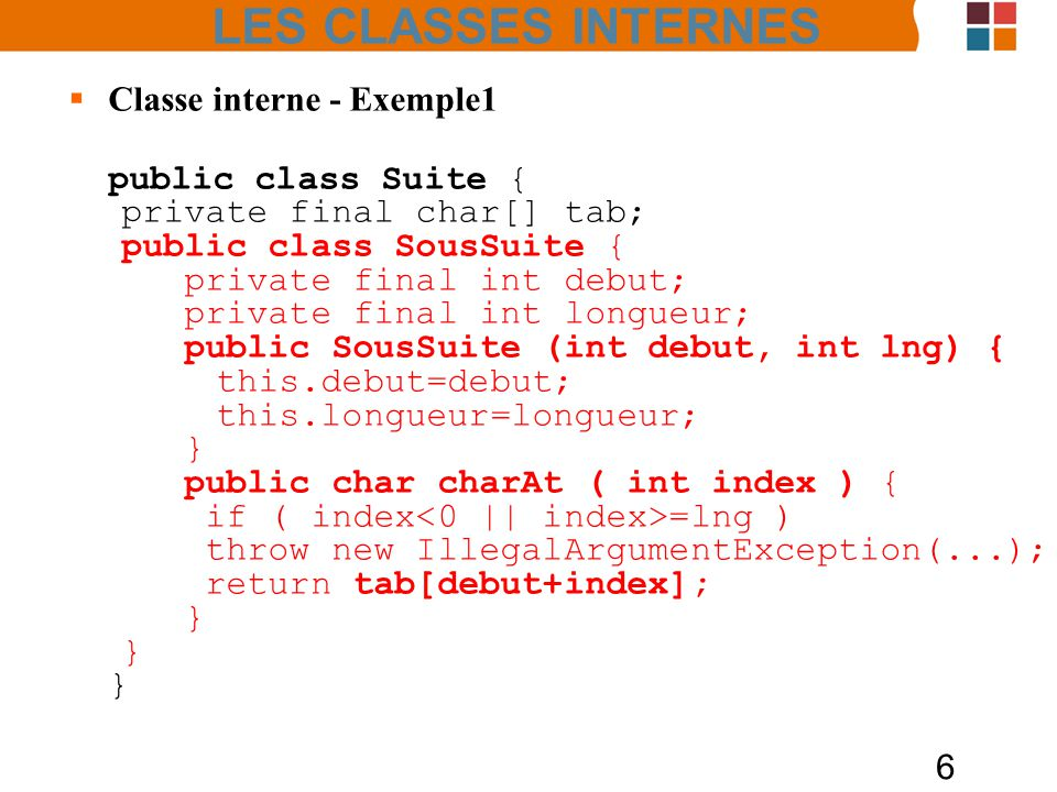 6 Classe interne - Exemple1 public class Suite { private final char[] tab; public class SousSuite { private final int debut; private final int longueur; public SousSuite (int debut, int lng) { this.debut=debut; this.longueur=longueur; } public char charAt ( int index ) { if ( index =lng ) throw new IllegalArgumentException(...); return tab[debut+index]; } LES CLASSES INTERNES