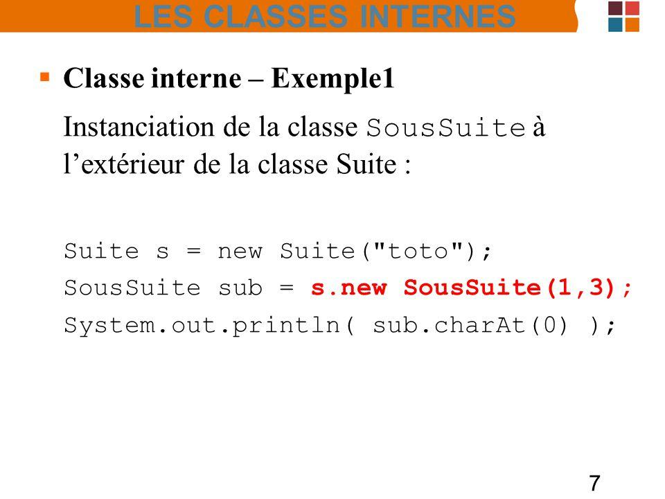 7 Classe interne – Exemple1 Instanciation de la classe SousSuite à lextérieur de la classe Suite : Suite s = new Suite( toto ); SousSuite sub = s.new SousSuite(1,3); System.out.println( sub.charAt(0) ); LES CLASSES INTERNES