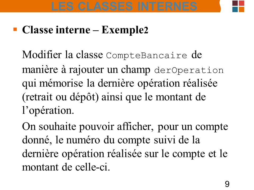 10 Classe interne – Exemple2 public class CompteBanquaire{ private String nom ; private String adresse ; private int numero ; private int solde; private Operation derOperation; public class Operation{ private String op; private long montant; Operation(String op, int montant){ this.op=op; this.montant= montant; } public String toString(){ return numero + : +op+ +montant; //return CompteBancaire.this.numero + : +op+ +montant; } LES CLASSES INTERNES