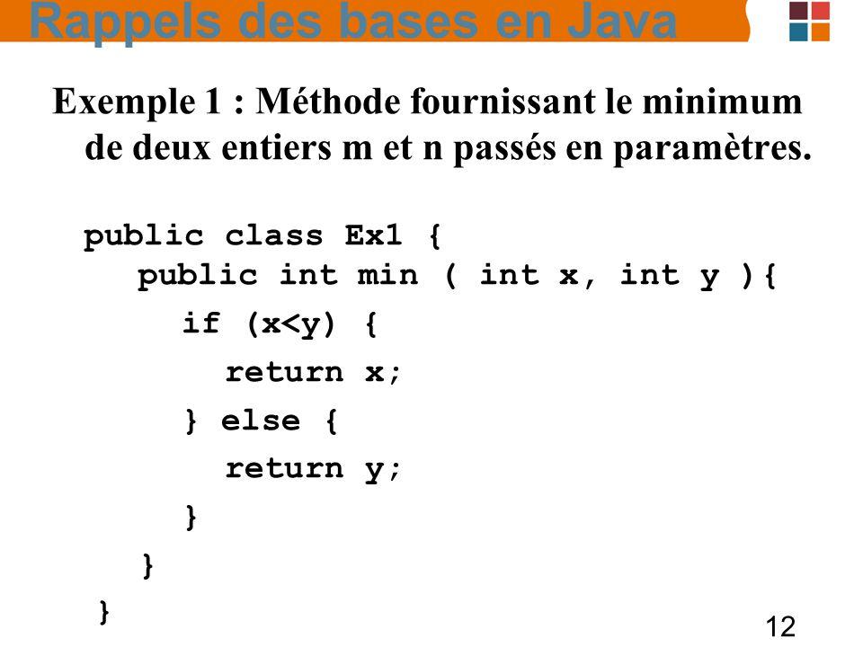 12 Exemple 1 : Méthode fournissant le minimum de deux entiers m et n passés en paramètres. public class Ex1 { public int min ( int x, int y ){ if (x<y