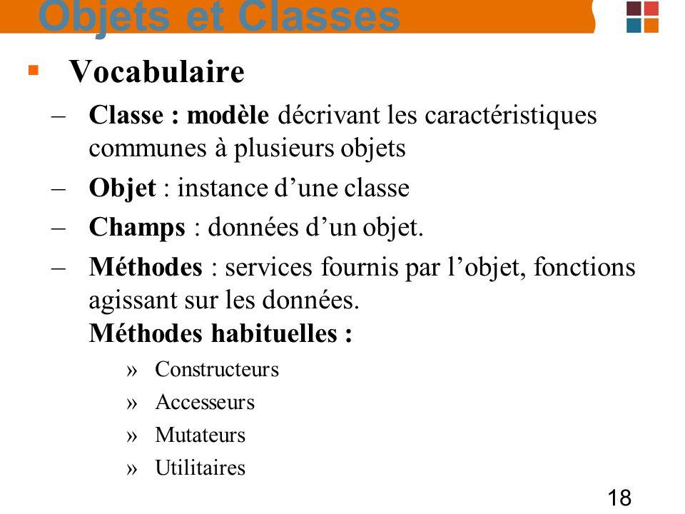 18 Vocabulaire –Classe : modèle décrivant les caractéristiques communes à plusieurs objets –Objet : instance dune classe –Champs : données dun objet.
