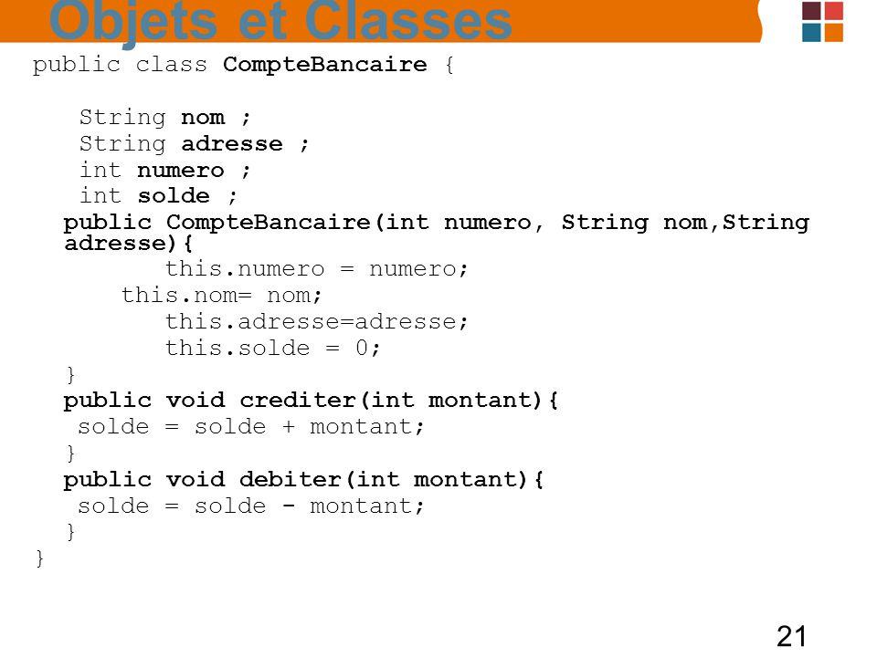 21 public class CompteBancaire { String nom ; String adresse ; int numero ; int solde ; public CompteBancaire(int numero, String nom,String adresse){