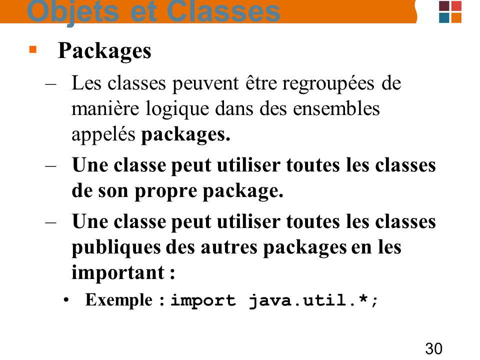 30 Packages –Les classes peuvent être regroupées de manière logique dans des ensembles appelés packages. –Une classe peut utiliser toutes les classes