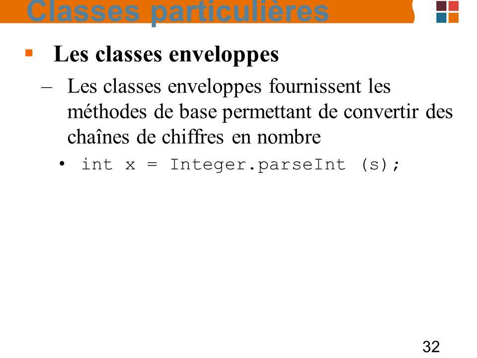 32 Les classes enveloppes –Les classes enveloppes fournissent les méthodes de base permettant de convertir des chaînes de chiffres en nombre int x = I