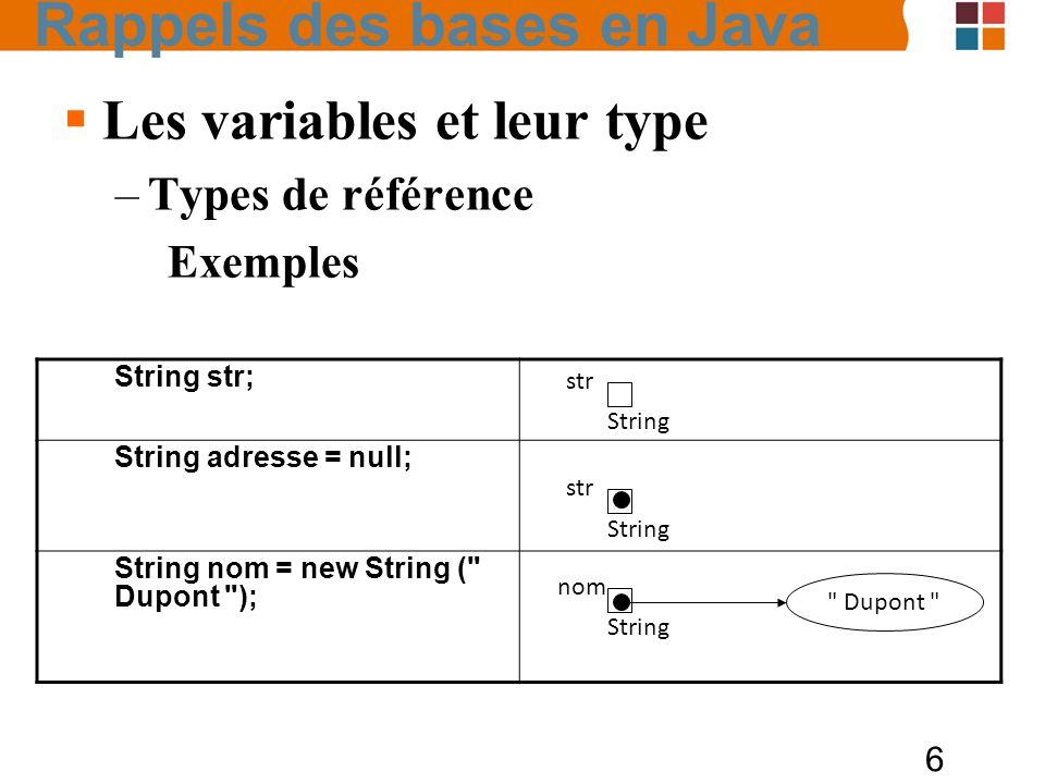 6 Les variables et leur type –Types de référence Exemples String str; String adresse = null; String nom = new String (