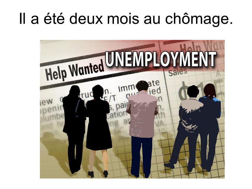Il a été deux mois au chômage.