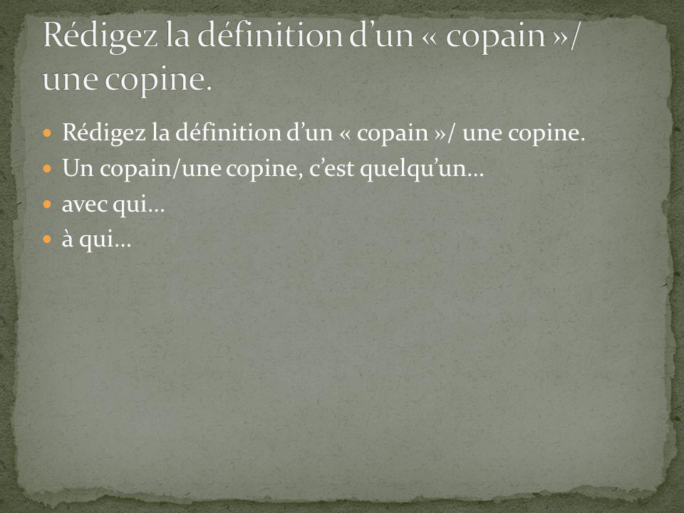Rédigez la définition dun « copain »/ une copine. Un copain/une copine, cest quelquun… avec qui… à qui…