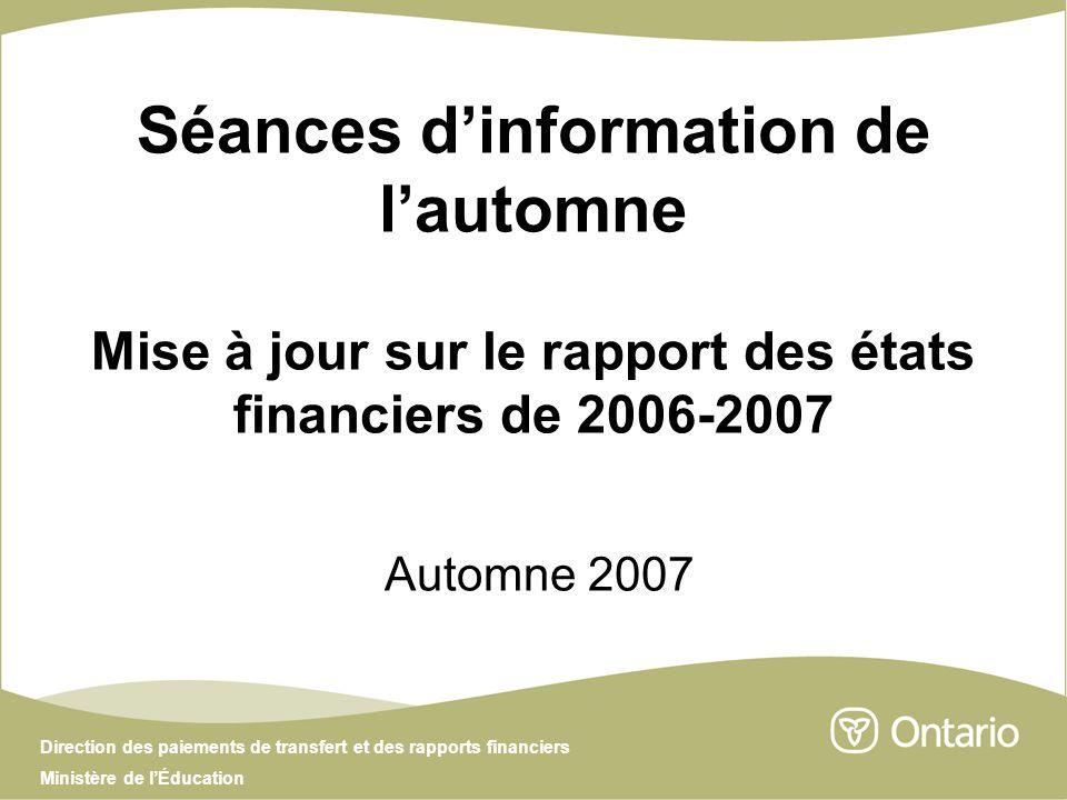 Direction des paiements de transfert et des rapports financiers Ministère de lÉducation Séances dinformation de lautomne Mise à jour sur le rapport des états financiers de 2006-2007 Automne 2007