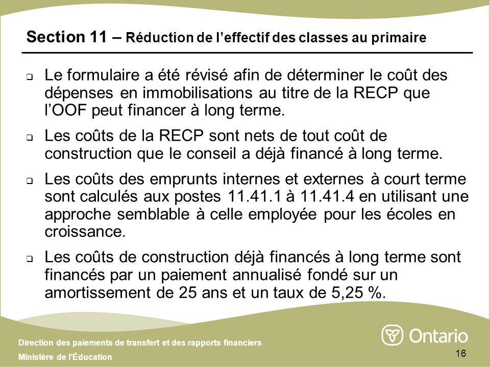 Direction des paiements de transfert et des rapports financiers Ministère de lÉducation 16 Section 11 – Réduction de leffectif des classes au primaire Le formulaire a été révisé afin de déterminer le coût des dépenses en immobilisations au titre de la RECP que lOOF peut financer à long terme.