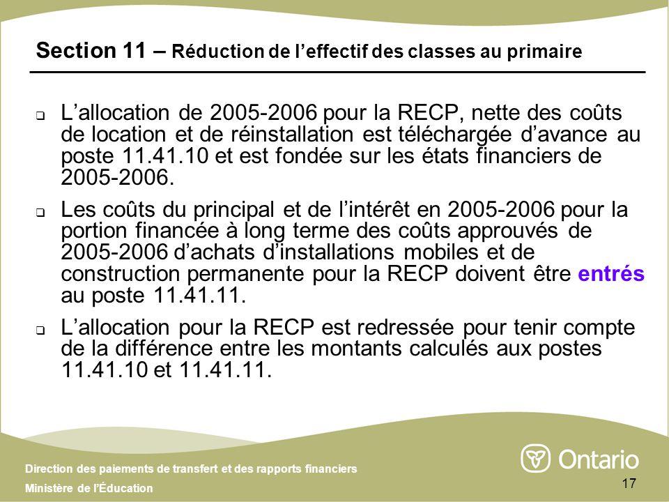 Direction des paiements de transfert et des rapports financiers Ministère de lÉducation 17 Section 11 – Réduction de leffectif des classes au primaire Lallocation de 2005-2006 pour la RECP, nette des coûts de location et de réinstallation est téléchargée davance au poste 11.41.10 et est fondée sur les états financiers de 2005-2006.