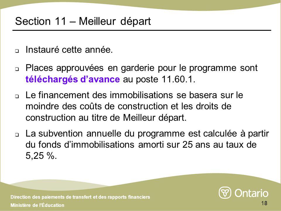 Direction des paiements de transfert et des rapports financiers Ministère de lÉducation 18 Section 11 – Meilleur départ Instauré cette année.