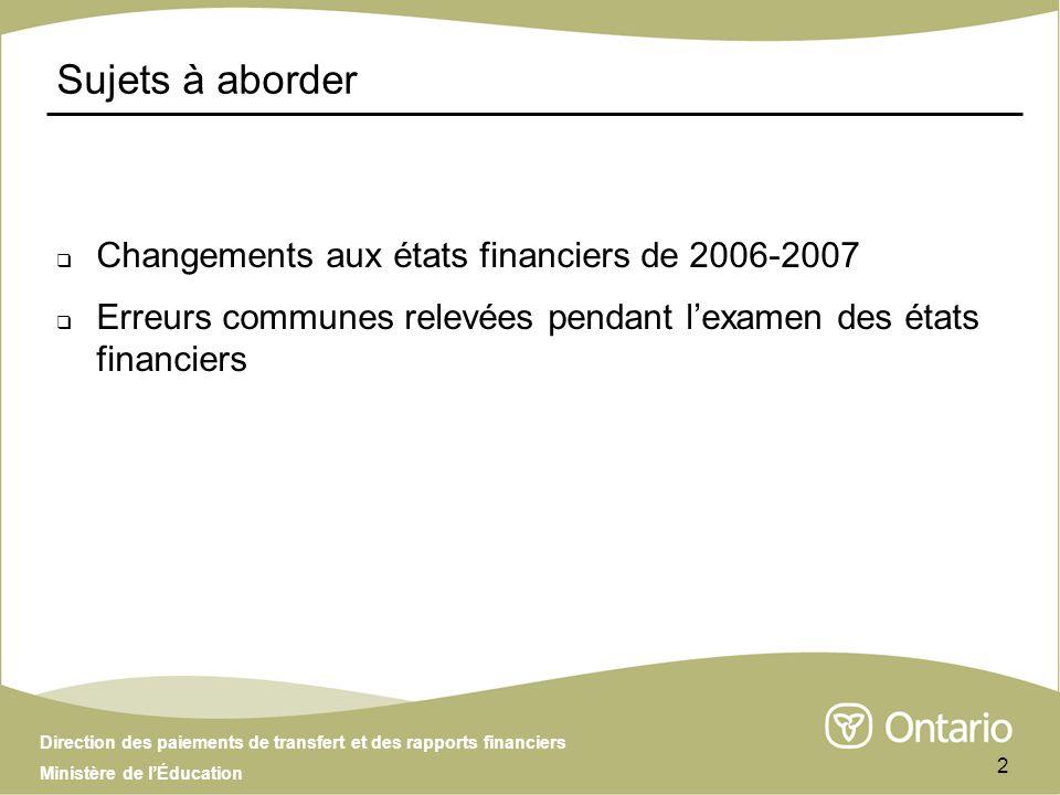 Direction des paiements de transfert et des rapports financiers Ministère de lÉducation 2 Sujets à aborder Changements aux états financiers de 2006-2007 Erreurs communes relevées pendant lexamen des états financiers