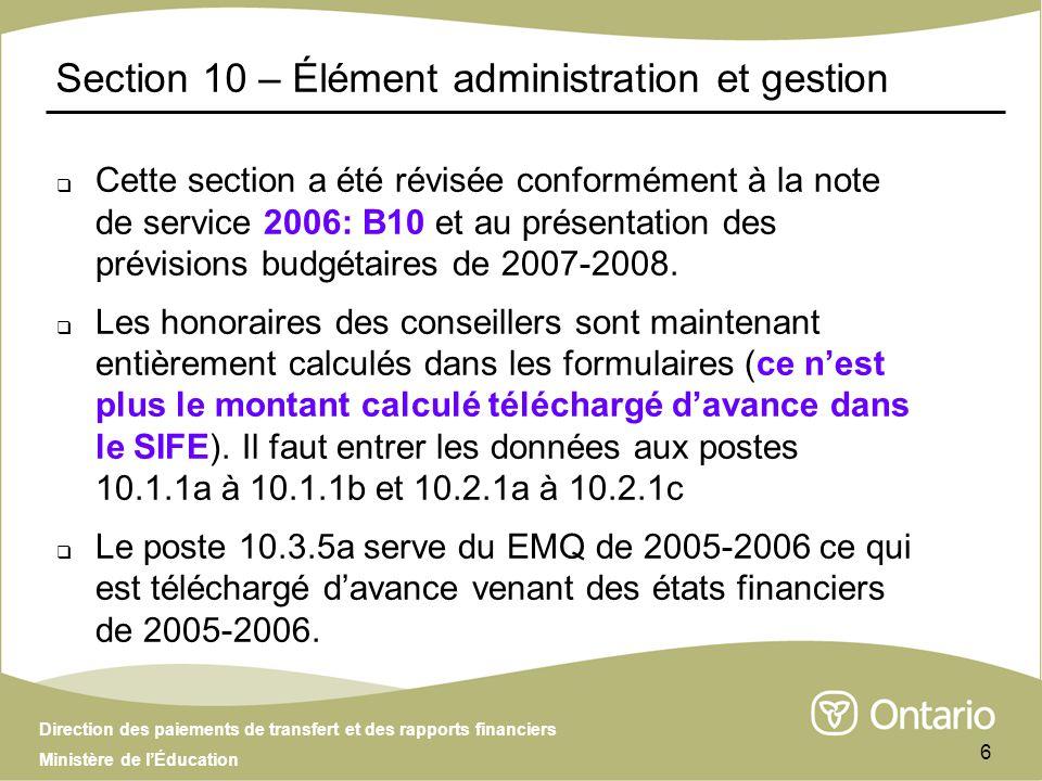 Direction des paiements de transfert et des rapports financiers Ministère de lÉducation 6 Section 10 – Élément administration et gestion Cette section a été révisée conformément à la note de service 2006: B10 et au présentation des prévisions budgétaires de 2007-2008.