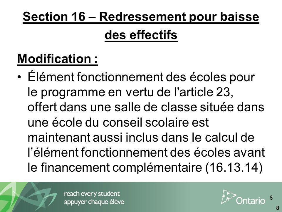 8 8 Section 16 – Redressement pour baisse des effectifs Modification : Élément fonctionnement des écoles pour le programme en vertu de l article 23, offert dans une salle de classe située dans une école du conseil scolaire est maintenant aussi inclus dans le calcul de lélément fonctionnement des écoles avant le financement complémentaire (16.13.14)