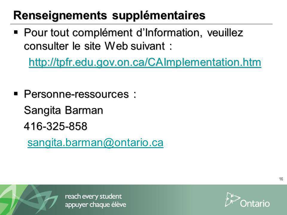 16 Renseignements supplémentaires Pour tout complément dInformation, veuillez consulter le site Web suivant : Pour tout complément dInformation, veuillez consulter le site Web suivant : http://tpfr.edu.gov.on.ca/CAImplementation.htm http://tpfr.edu.gov.on.ca/CAImplementation.htmhttp://tpfr.edu.gov.on.ca/CAImplementation.htm Personne-ressources : Personne-ressources : Sangita Barman 416-325-858 sangita.barman@ontario.ca