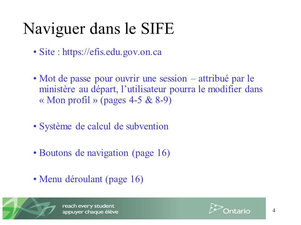 4 Naviguer dans le SIFE Site : https://efis.edu.gov.on.ca Mot de passe pour ouvrir une session – attribué par le ministère au départ, lutilisateur pourra le modifier dans « Mon profil » (pages 4-5 & 8-9) Système de calcul de subvention Boutons de navigation (page 16) Menu déroulant (page 16)
