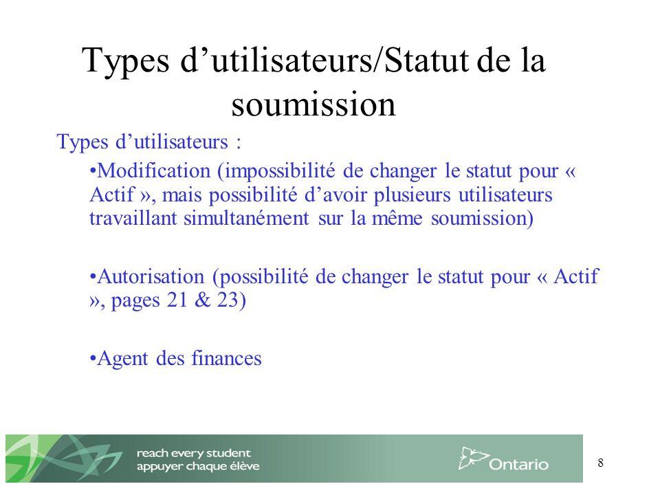 8 Types dutilisateurs/Statut de la soumission Types dutilisateurs : Modification (impossibilité de changer le statut pour « Actif », mais possibilité davoir plusieurs utilisateurs travaillant simultanément sur la même soumission) Autorisation (possibilité de changer le statut pour « Actif », pages 21 & 23) Agent des finances