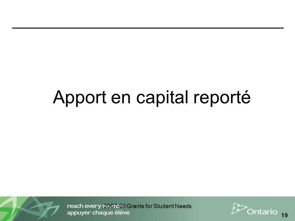 2007-08 Grants for Student Needs 19 Apport en capital reporté
