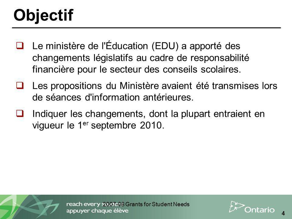 2007-08 Grants for Student Needs 4 Objectif Le ministère de l'Éducation (EDU) a apporté des changements législatifs au cadre de responsabilité financi