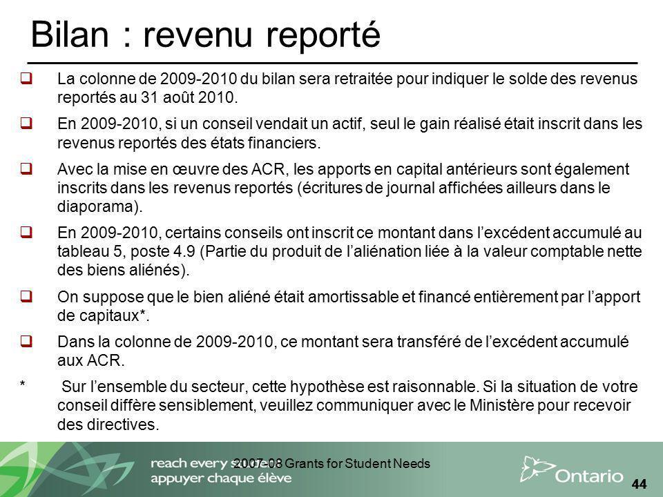 2007-08 Grants for Student Needs 44 Bilan : revenu reporté La colonne de 2009-2010 du bilan sera retraitée pour indiquer le solde des revenus reportés