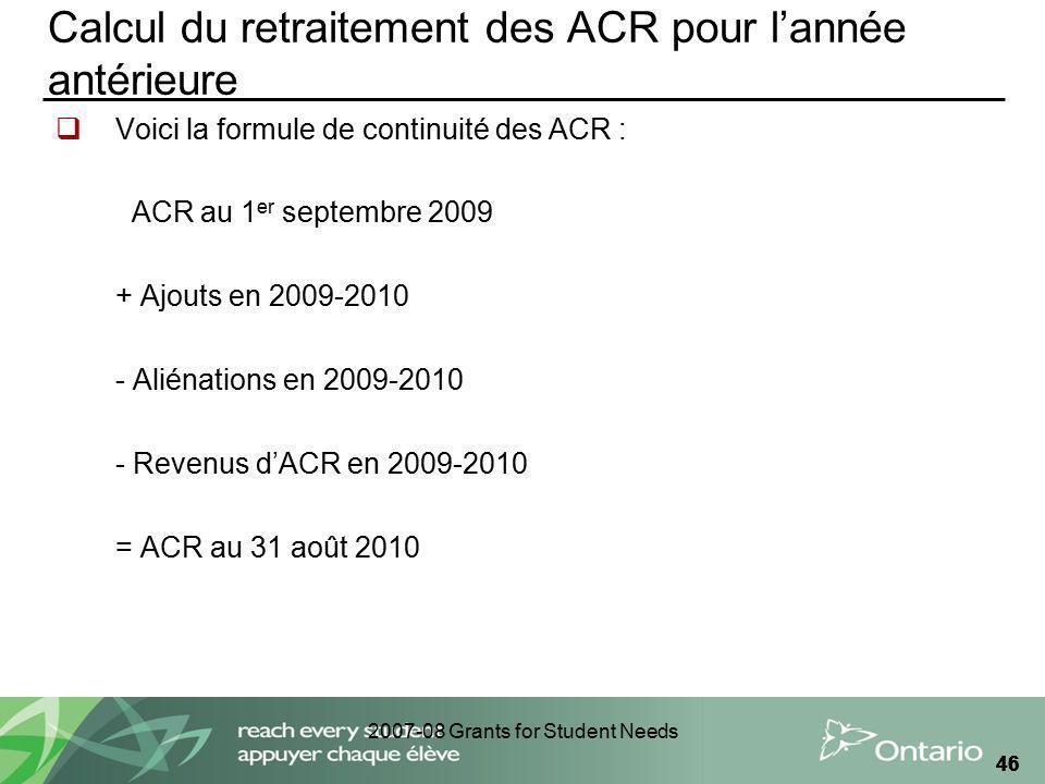 2007-08 Grants for Student Needs 46 Calcul du retraitement des ACR pour lannée antérieure Voici la formule de continuité des ACR : ACR au 1 er septemb