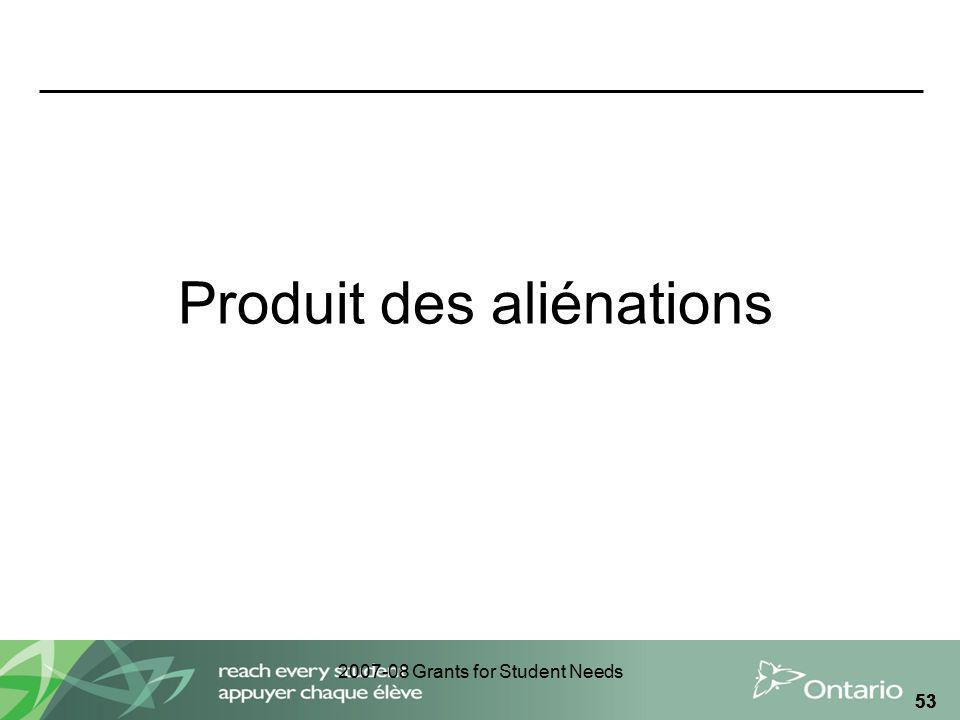 2007-08 Grants for Student Needs 53 Produit des aliénations