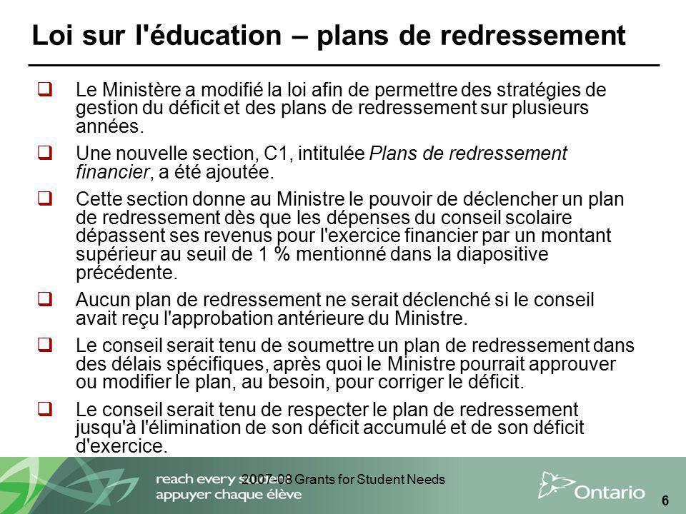 2007-08 Grants for Student Needs 6 Loi sur l'éducation – plans de redressement Le Ministère a modifié la loi afin de permettre des stratégies de gesti
