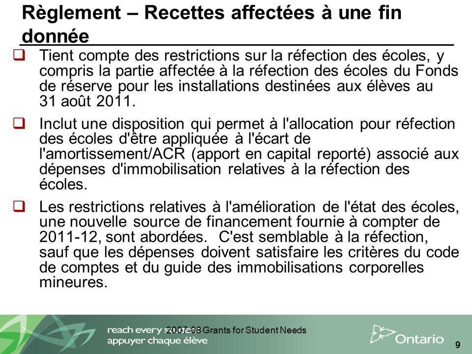 2007-08 Grants for Student Needs 9 Règlement – Recettes affectées à une fin donnée Tient compte des restrictions sur la réfection des écoles, y compri