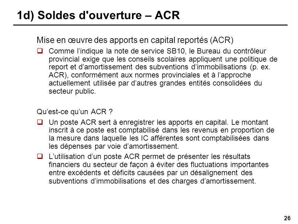 26 1d) Soldes d ouverture – ACR Mise en œuvre des apports en capital reportés (ACR) Comme lindique la note de service SB10, le Bureau du contrôleur provincial exige que les conseils scolaires appliquent une politique de report et damortissement des subventions dimmobilisations (p.