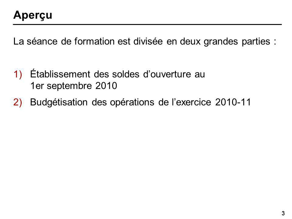 3 Aperçu La séance de formation est divisée en deux grandes parties : 1)Établissement des soldes douverture au 1er septembre 2010 2)Budgétisation des opérations de lexercice 2010-11