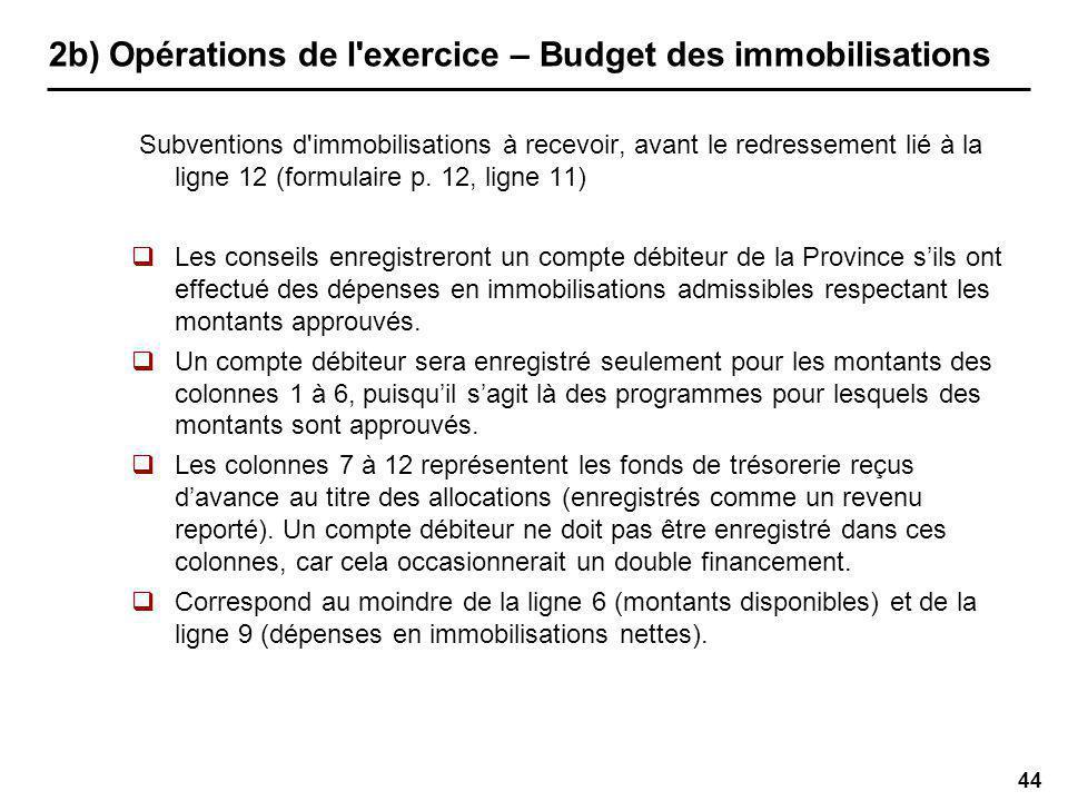 44 2b) Opérations de l exercice – Budget des immobilisations Subventions d immobilisations à recevoir, avant le redressement lié à la ligne 12 (formulaire p.