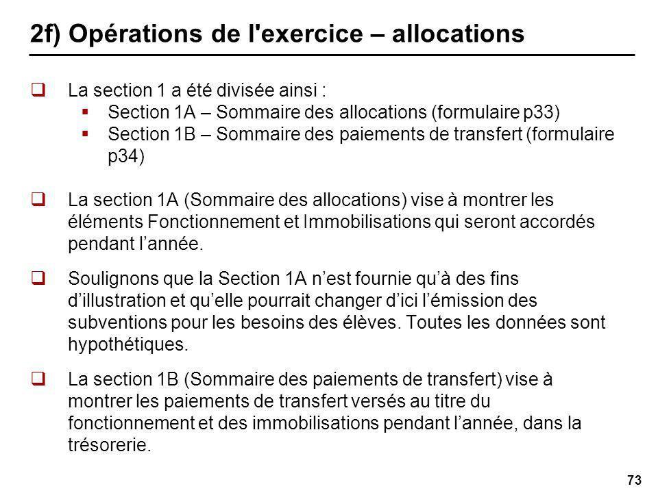 73 2f) Opérations de l exercice – allocations La section 1 a été divisée ainsi : Section 1A – Sommaire des allocations (formulaire p33) Section 1B – Sommaire des paiements de transfert (formulaire p34) La section 1A (Sommaire des allocations) vise à montrer les éléments Fonctionnement et Immobilisations qui seront accordés pendant lannée.