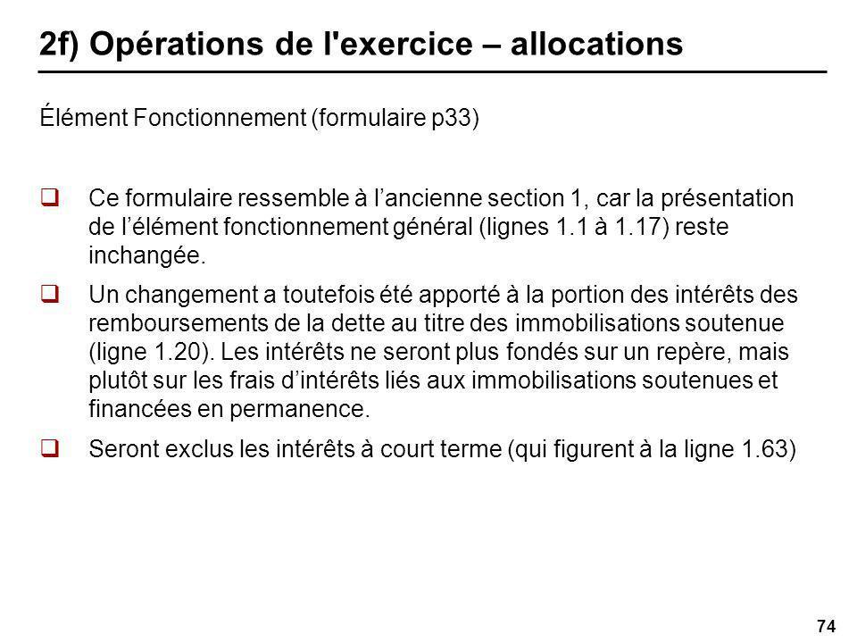 74 2f) Opérations de l exercice – allocations Élément Fonctionnement (formulaire p33) Ce formulaire ressemble à lancienne section 1, car la présentation de lélément fonctionnement général (lignes 1.1 à 1.17) reste inchangée.