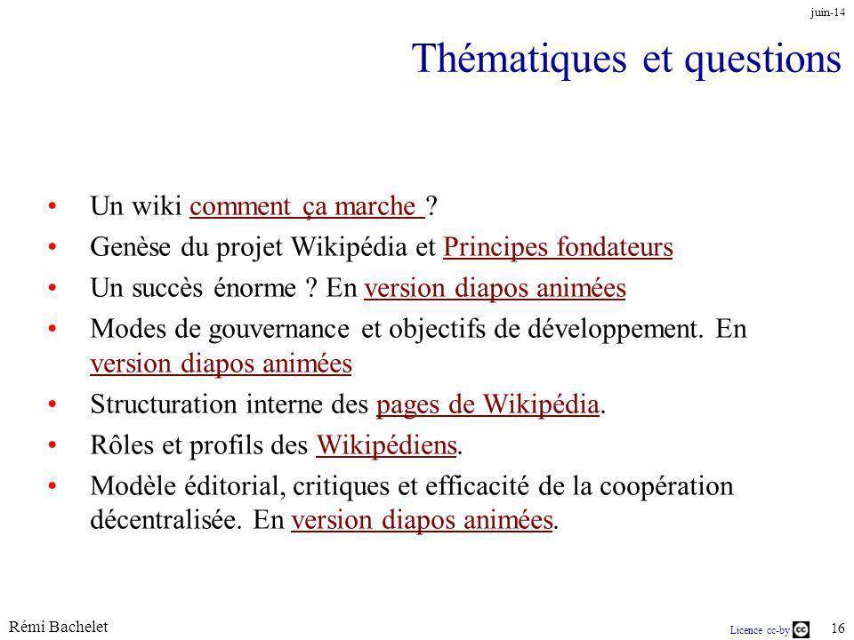 Rémi Bachelet 16 Licence cc-by juin-14 Thématiques et questions Un wiki comment ça marche comment ça marche Genèse du projet Wikipédia et Principes fondateursPrincipes fondateurs Un succès énorme .