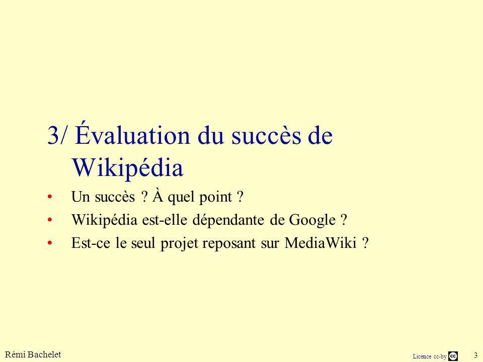 Rémi Bachelet 3 Licence cc-by 3/ Évaluation du succès de Wikipédia Un succès ? À quel point ? Wikipédia est-elle dépendante de Google ? Est-ce le seul