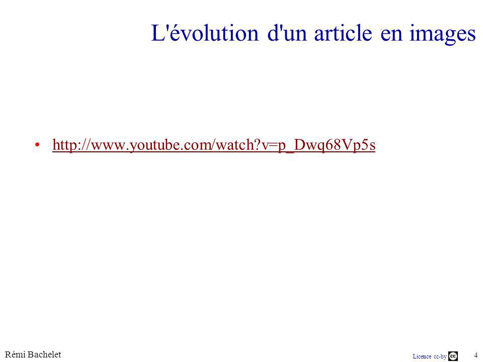 Rémi Bachelet 4 Licence cc-by L évolution d un article en images http://www.youtube.com/watch v=p_Dwq68Vp5s