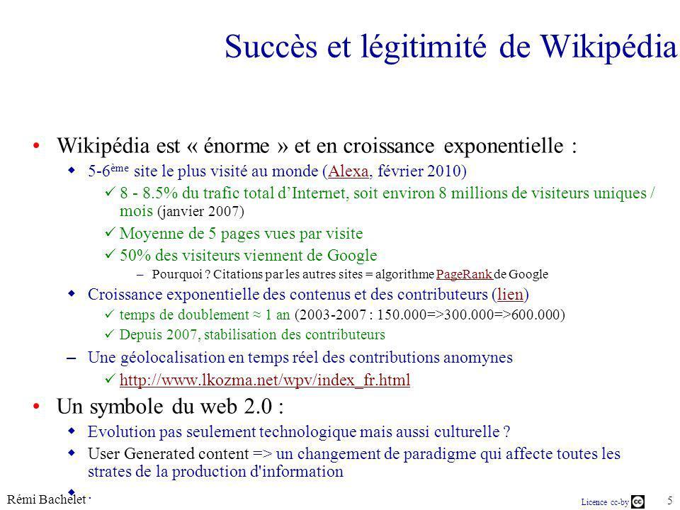 Rémi Bachelet 5 Licence cc-by Succès et légitimité de Wikipédia Wikipédia est « énorme » et en croissance exponentielle : 5-6 ème site le plus visité au monde (Alexa, février 2010)Alexa 8 - 8.5% du trafic total dInternet, soit environ 8 millions de visiteurs uniques / mois (janvier 2007) Moyenne de 5 pages vues par visite 50% des visiteurs viennent de Google –Pourquoi .