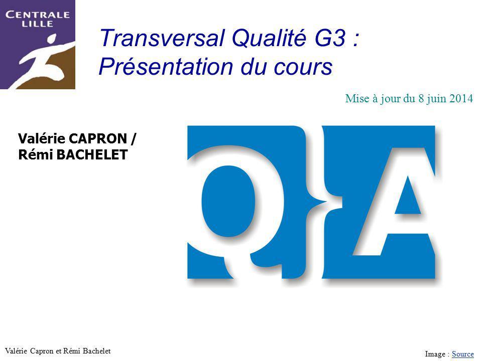 Utilisation ou copie interdites sans citation Valérie Capron et Rémi Bachelet Transversal Qualité G3 : Présentation du cours Valérie CAPRON / Rémi BACHELET Mise à jour du 8 juin 2014 Image : SourceSource